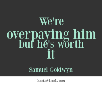 We're overpaying him but he's worth it Samuel Goldwyn famous success quotes