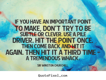 Sir Winston Churchill poster quotes - If you have an important point to make, don't try to be subtle.. - Success quotes