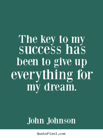 John Johnson picture quotes - The key to my success has been to give up everything.. - Success sayings