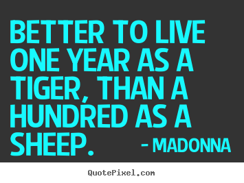 Success quotes - Better to live one year as a tiger, than a hundred..