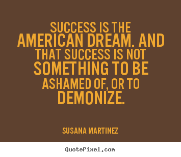 Create your own poster quotes about success - Success is the american dream. and that success is not something..