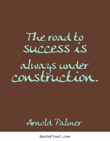 Diy picture quotes about success - The road to success is always under construction.