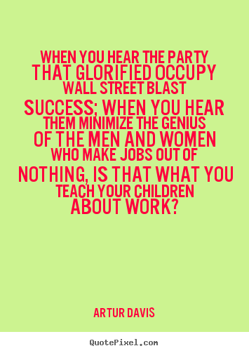 Artur Davis picture quote - When you hear the party that glorified occupy.. - Success quotes