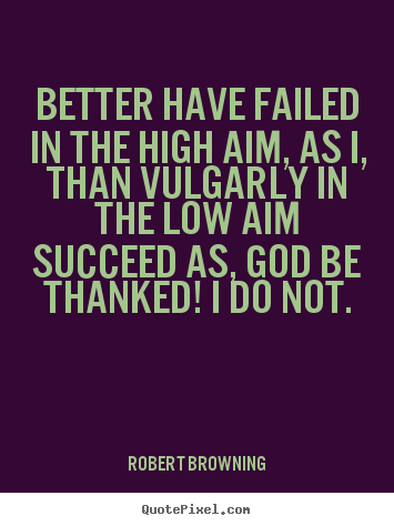 Success quotes - Better have failed in the high aim, as i, than..