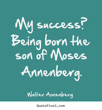 My success? being born the son of moses annenberg. Walter Annenberg top success quotes