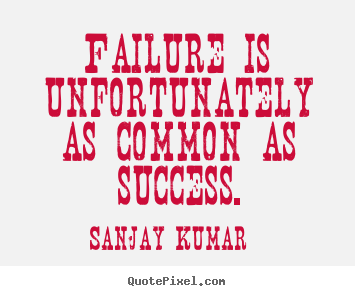 Sanjay Kumar poster quotes - Failure is unfortunately as common as success. - Success quotes
