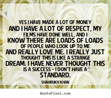 Shahrukh Khan picture quotes - Yes i have made a lot of money and i have a lot of respect, my films.. - Success quotes