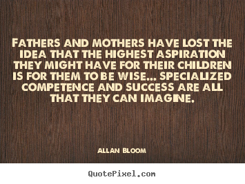 Success quotes - Fathers and mothers have lost the idea that the highest aspiration..