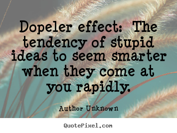 Quotes about success - Dopeler effect: the tendency of stupid ideas to..