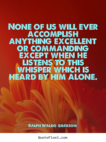Ralph Waldo  Emerson picture quotes - None of us will ever accomplish anything excellent or commanding.. - Success quotes