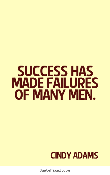 Quotes about success - Success has made failures of many men.