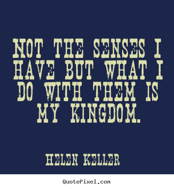 Helen Keller picture quotes - Not the senses i have but what i do with them is my.. - Success quotes