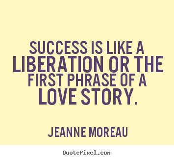 Jeanne Moreau picture quote - Success is like a liberation or the first phrase of a love story. - Success quotes