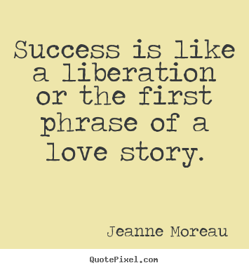 Create photo quotes about success - Success is like a liberation or the first phrase of a love story.