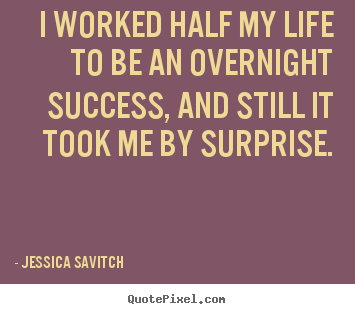 I worked half my life to be an overnight success, and.. Jessica Savitch best success quotes