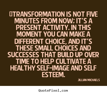 Quotes about success - ‎transformation is not five minutes from now; it's a present activity...