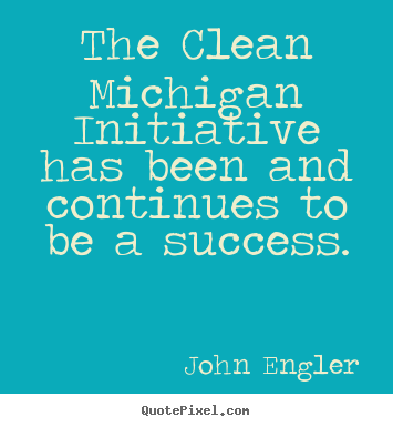 The clean michigan initiative has been and continues to be a success. John Engler famous success quotes