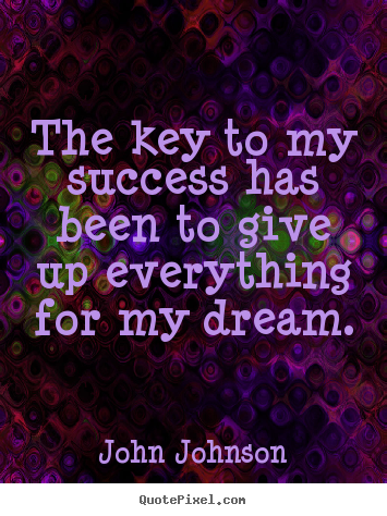 Quote about success - The key to my success has been to give up everything for my dream.