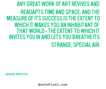 Leonard Bernstein photo sayings - Any great work of art revives and readapts time.. - Success quotes