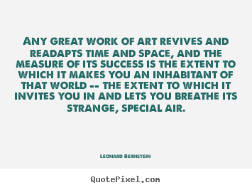 Leonard Bernstein picture quote - Any great work of art revives and readapts time and.. - Success quote