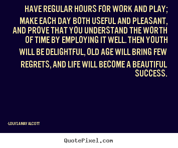 Louisa May Alcott picture quotes - Have regular hours for work and play; make each.. - Success quote