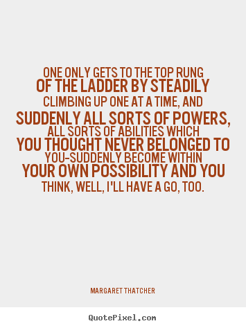 One only gets to the top rung of the ladder by steadily.. Margaret Thatcher good success quote