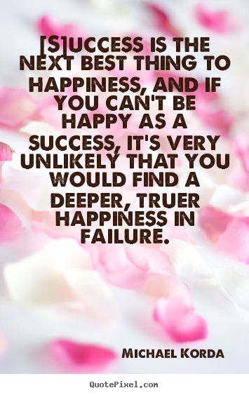 Michael Korda picture quote - [s]uccess is the next best thing to happiness, and if you.. - Success quotes