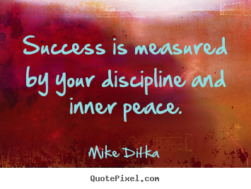 Mike Ditka picture quotes - Success is measured by your discipline and inner peace. - Success quotes