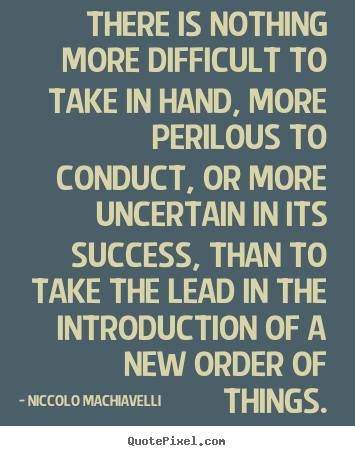 Niccolo Machiavelli picture quotes - There is nothing more difficult to take in hand, more perilous to conduct,.. - Success quote