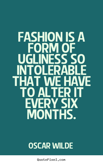 Quote about success - Fashion is a form of ugliness so intolerable that we have..