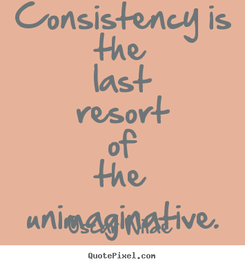 Consistency is the last resort of the unimaginative. Oscar Wilde best success quote