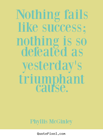 Success sayings - Nothing fails like success; nothing is so defeated as yesterday's triumphant..