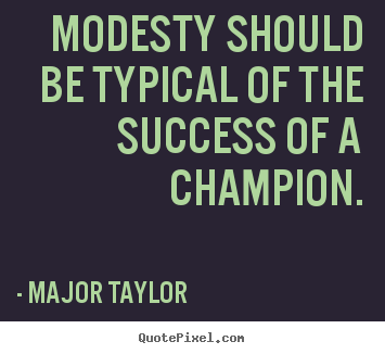 Sayings about success - Modesty should be typical of the success of a champion.