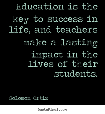 Solomon Ortiz photo quotes - Education is the key to success in life, and teachers.. - Success quotes