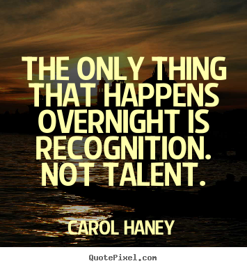 Sayings about success - The only thing that happens overnight is recognition...