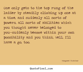 Quotes about success - One only gets to the top rung of the ladder..