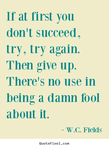 If at first you don't succeed, try, try again.  then give up. .. W.C. Fields top success quote