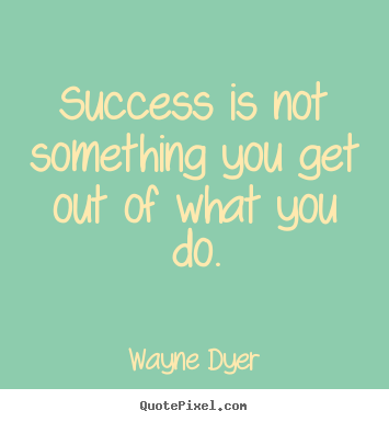 Wayne Dyer poster quotes - Success is not something you get out of what you do. - Success quotes