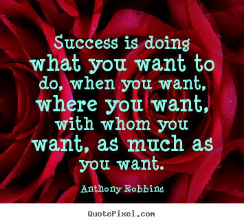 Success is doing what you want to do, when you want, where you want,.. Anthony Robbins  success quotes