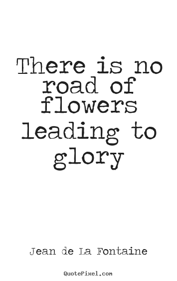 Jean De La Fontaine picture quotes - There is no road of flowers leading to glory - Success quotes