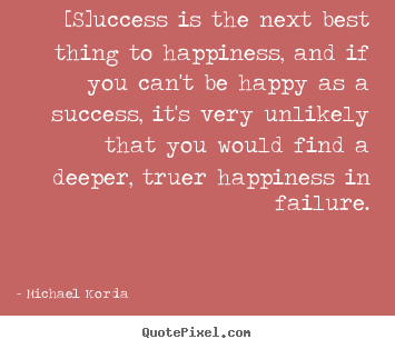 [s]uccess is the next best thing to happiness, and if you.. Michael Korda best success quote