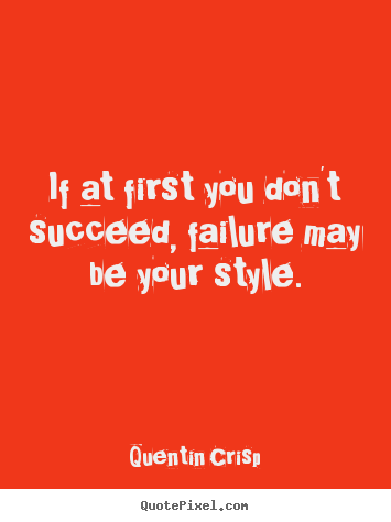Quentin Crisp photo quotes - If at first you don't succeed, failure may be.. - Success quotes