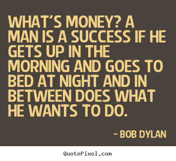 Success quote - What's money? a man is a success if he gets up in the morning and..
