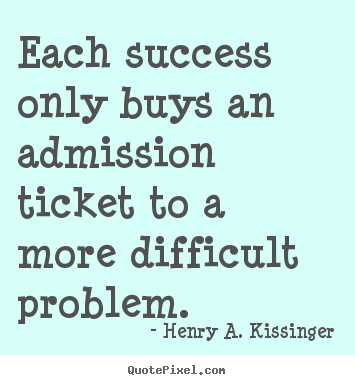 Quotes about success - Each success only buys an admission ticket to a more difficult..