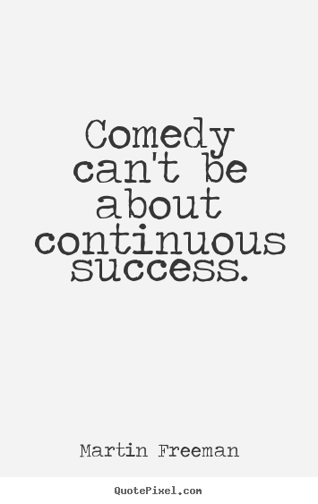 Martin Freeman photo quotes - Comedy can't be about continuous success. - Success quote