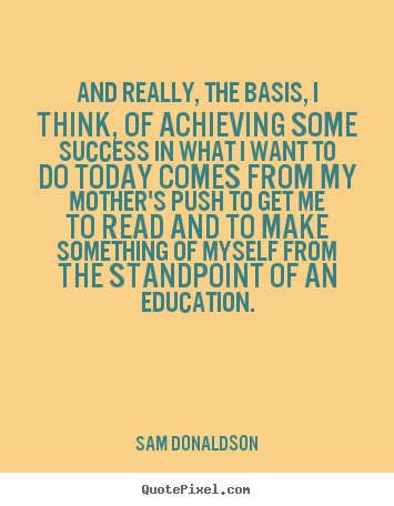 And really, the basis, i think, of achieving some success.. Sam Donaldson  success quote