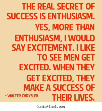 The real secret of success is enthusiasm. yes,.. Walter Chrysler  success quotes