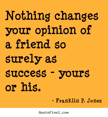 Quotes about success - Nothing changes your opinion of a friend so surely as success..