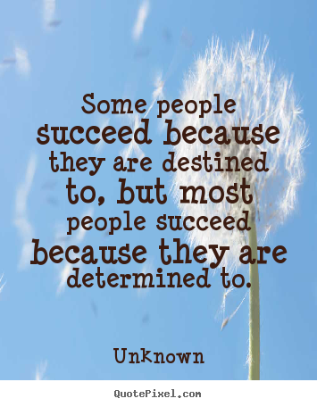 Unknown pictures sayings - Some people succeed because they are destined to, but most.. - Success quotes