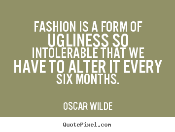 Make image quotes about success - Fashion is a form of ugliness so intolerable that we have to alter..